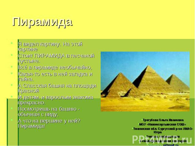 Я видел картину. На этой картине Я видел картину. На этой картине Стоит ПИРАМИДА в песчаной пустыне. Всё в пирамиде необычайно, Какая-то есть в ней загадка и тайна. А Спасская башня на площади Красной И детям, и взрослым знакома прекрасно. Посмотриш…