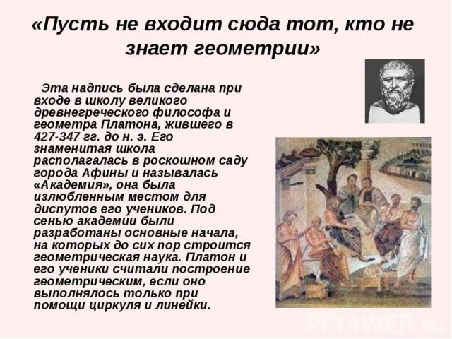 Эта надпись была сделана при входе в школу великого древнегреческого философа и геометра Платона, жившего в 427-347 гг. до н. э. Его знаменитая школа располагалась в роскошном саду города Афины и называлась «Академия», она была излюбленным местом дл…
