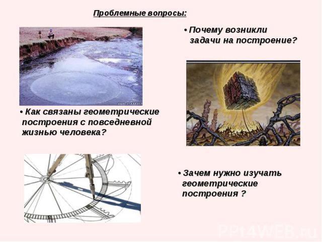 Проблемные вопросы: Проблемные вопросы: • Почему возникли задачи на построение? • Как связаны геометрические построения с повседневной жизнью человека? • Зачем нужно изучать геометрические построения ?
