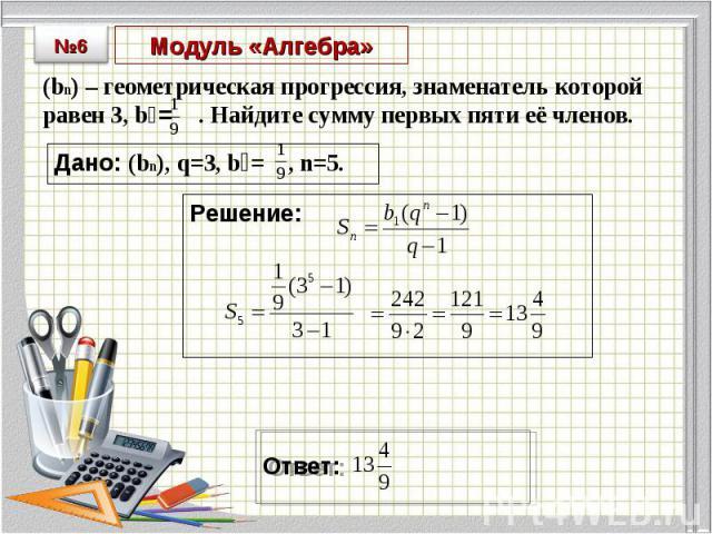 (bn) – геометрическая прогрессия, знаменатель которой равен 3, b₁= . Найдите сумму первых пяти её членов. (bn) – геометрическая прогрессия, знаменатель которой равен 3, b₁= . Найдите сумму первых пяти её членов.