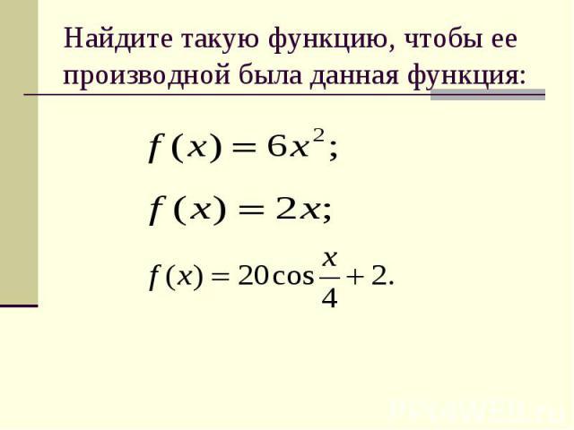 Найдите такую функцию, чтобы ее производной была данная функция: