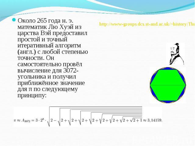 Около 265 года н. э. математик Лю Хуэй из царства Вэй предоставил простой и точный итеративный алгоритм (англ.) с любой степенью точности. Он самостоятельно провёл вычисление для 3072-угольника и получил приближённое значение для π по следующему при…