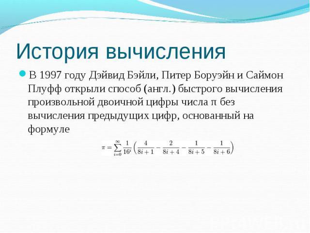 В 1997 году Дэйвид Бэйли, Питер Боруэйн и Саймон Плуфф открыли способ (англ.) быстрого вычисления произвольной двоичной цифры числа π без вычисления предыдущих цифр, основанный на формуле В 1997 году Дэйвид Бэйли, Питер Боруэйн и Саймон Плуфф открыл…