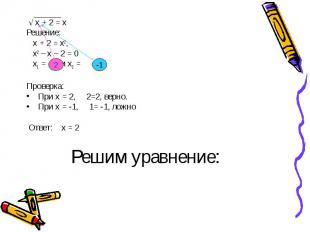√ х + 2 = х √ х + 2 = х Решение: х + 2 = х2, х2 – х – 2 = 0 х1 = и х2 = Проверка