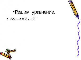√2х – 3 = √ х - 2 √2х – 3 = √ х - 2