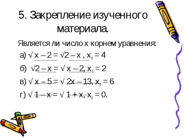 Является ли число x корнем уравнения: Является ли число x корнем уравнения: а) √ х – 2 = √2 – х , х0 = 4 б) √2 – х = √ х – 2, х0 = 2 в) √ х – 5 = √ 2х – 13, х0 = 6 г) √ 1 – х = √ 1 + х, х0 = 0.