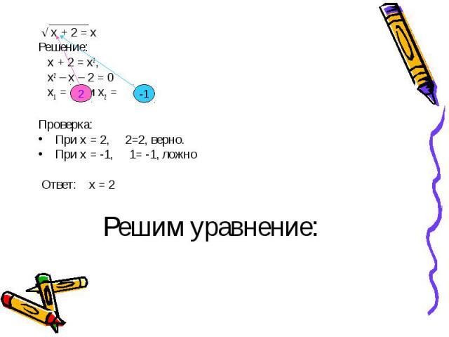 √ х + 2 = х √ х + 2 = х Решение: х + 2 = х2, х2 – х – 2 = 0 х1 = и х2 = Проверка: При х = 2, 2=2, верно. При х = -1, 1= -1, ложно Ответ: х = 2