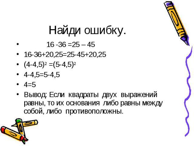 16 -36 =25 – 45 16 -36 =25 – 45 16-36+20,25=25-45+20,25 (4-4,5)² =(5-4,5)² 4-4,5=5-4,5 4=5 Вывод: Если квадраты двух выражений равны, то их основания либо равны между собой, либо противоположны.