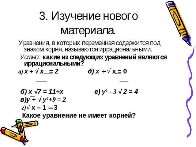 Уравнения, в которых переменная содержится под знаком корня, называются иррациональными. Уравнения, в которых переменная содержится под знаком корня, называются иррациональными. Устно: какие из следующих уравнений являются иррациональными? а) х + √ …