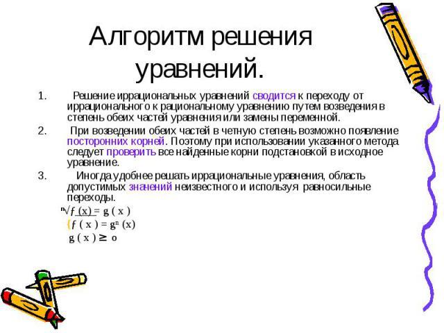 Решение иррациональных уравнений сводится к переходу от иррационального к рациональному уравнению путем возведения в степень обеих частей уравнения или замены переменной. Решение иррациональных уравнений сводится к переходу от иррационального к раци…
