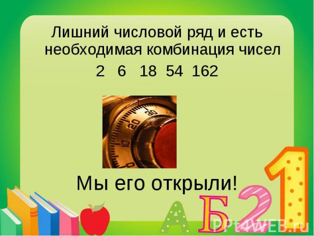 Лишний числовой ряд и есть необходимая комбинация чисел Лишний числовой ряд и есть необходимая комбинация чисел 2 6 18 54 162 Мы его открыли!