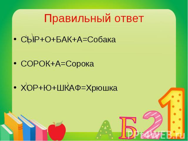 СЫР+О+БАК+А=Собака СЫР+О+БАК+А=Собака СОРОК+А=Сорока ХОР+Ю+ШКАФ=Хрюшка