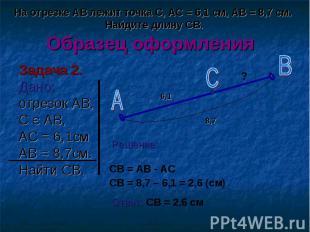Задача 2. Задача 2. Дано: отрезок АВ, С Є АВ, АС = 6,1см АВ = 8,7см. Найти СВ.
