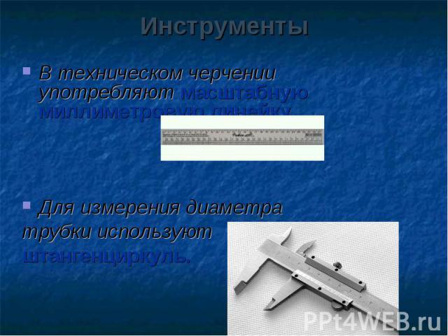 В техническом черчении употребляют масштабную миллиметровую линейку. В техническом черчении употребляют масштабную миллиметровую линейку. Для измерения диаметра трубки используют штангенциркуль.