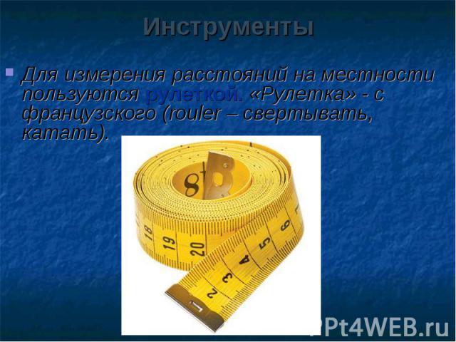 Для измерения расстояний на местности пользуются рулеткой. «Рулетка» - с французского (rouler – свертывать, катать). Для измерения расстояний на местности пользуются рулеткой. «Рулетка» - с французского (rouler – свертывать, катать).