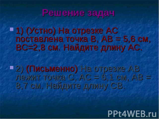 1) (Устно) На отрезке АС поставлена точка В, АВ = 5,6 см, ВС=2,8 см. Найдите длину АС. 1) (Устно) На отрезке АС поставлена точка В, АВ = 5,6 см, ВС=2,8 см. Найдите длину АС. 2) (Письменно) На отрезке АВ лежит точка С, АС = 6,1 см, АВ = 8,7 см. Найди…