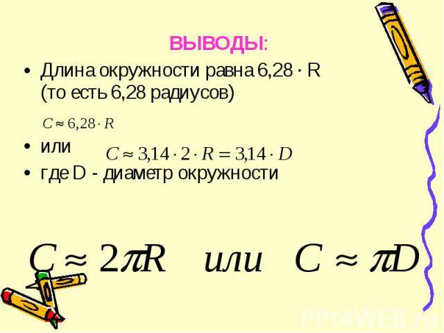ВЫВОДЫ: ВЫВОДЫ: Длина окружности равна 6,28 · R (то есть 6,28 радиусов) или где D - диаметр окружности