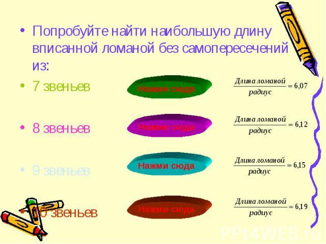 Попробуйте найти наибольшую длину вписанной ломаной без самопересечений из: Попробуйте найти наибольшую длину вписанной ломаной без самопересечений из: 7 звеньев 8 звеньев 9 звеньев 10 звеньев