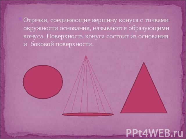 Отрезки, соединяющие вершину конуса с точками окружности основания, называются образующими конуса. Поверхность конуса состоит из основания и боковой поверхности. Отрезки, соединяющие вершину конуса с точками окружности основания, называются образующ…