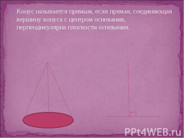 Конус называется прямым, если прямая, соединяющая вершину конуса с центром основания, перпендикулярна плоскости основания. Конус называется прямым, если прямая, соединяющая вершину конуса с центром основания, перпендикулярна плоскости основания.