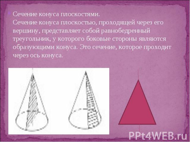 Сечение конуса плоскостями. Сечение конуса плоскостью, проходящей через его вершину, представляет собой равнобедренный треугольник, у которого боковые стороны являются образующими конуса. Это сечение, которое проходит через ось конуса. Сечение конус…