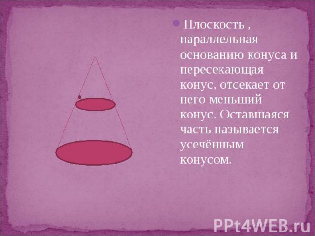 Плоскость , параллельная основанию конуса и пересекающая конус, отсекает от него меньший конус. Оставшаяся часть называется усечённым конусом. Плоскость , параллельная основанию конуса и пересекающая конус, отсекает от него меньший конус. Оставшаяся…