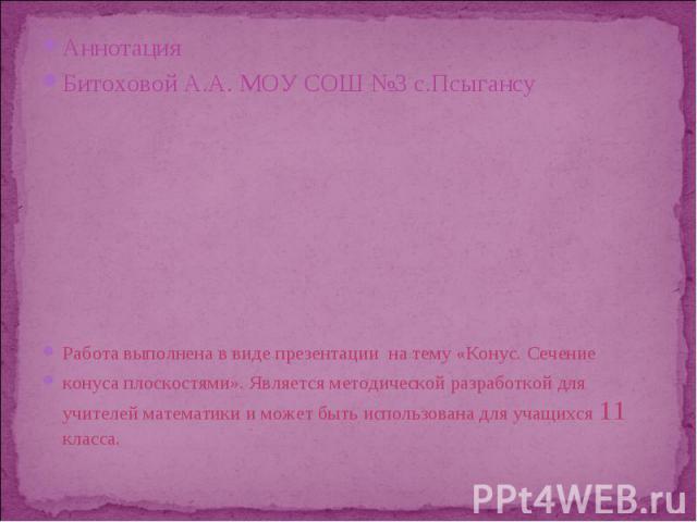 Аннотация Аннотация Битоховой А.А. МОУ СОШ №3 с.Псыгансу Работа выполнена в виде презентации на тему «Конус. Сечение конуса плоскостями». Является методической разработкой для учителей математики и может быть использована для учащихся 11 класса.