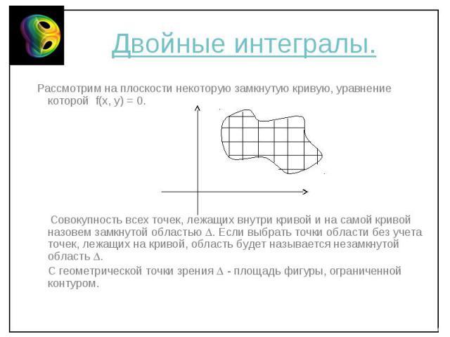 Рассмотрим на плоскости некоторую замкнутую кривую, уравнение которой f(x, y) = 0. Рассмотрим на плоскости некоторую замкнутую кривую, уравнение которой f(x, y) = 0. Совокупность всех точек, лежащих внутри кривой и на самой кривой назовем замкнутой …