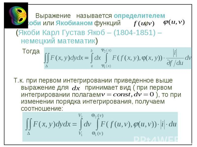 Выражение называется определителем Якоби или Якобианом функций и Выражение называется определителем Якоби или Якобианом функций и (Якоби Карл Густав Якоб – (1804-1851) – немецкий математик) Тогда Т.к. при первом интегрировании приведенное выше выраж…
