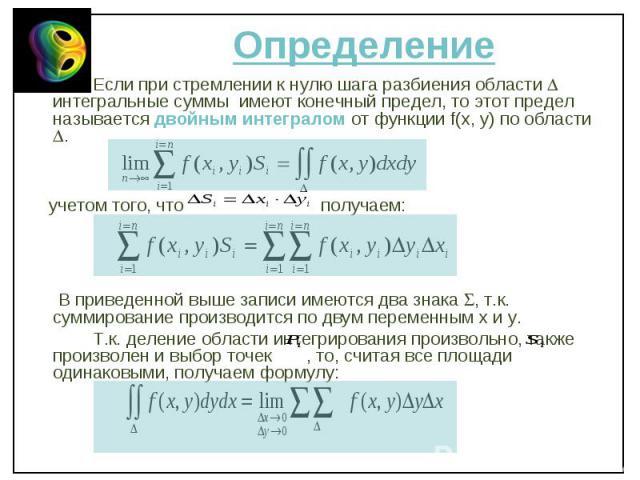 Если при стремлении к нулю шага разбиения области интегральные суммы имеют конечный предел, то этот предел называется двойным интегралом от функции f(x, y) по области . Если при стремлении к нулю шага разбиения области интегральные суммы имеют конеч…