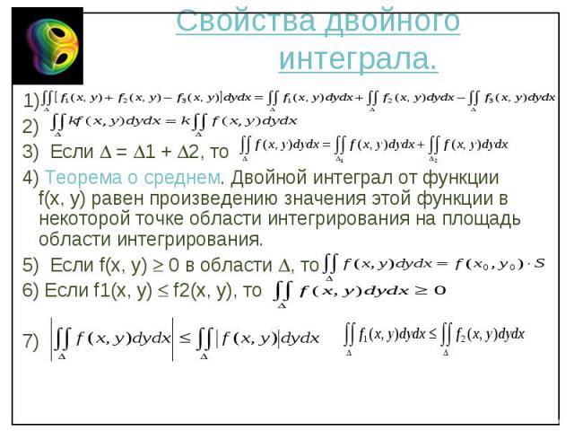 1) 1) 2) 3) Если = 1 + 2, то 4) Теорема о среднем. Двойной интеграл от функции f(x, y) равен произведению значения этой функции в некоторой точке области интегрирования на площадь области интегрирования. 5) Если f(x, y) 0 в области , то 6) Если f1(x…