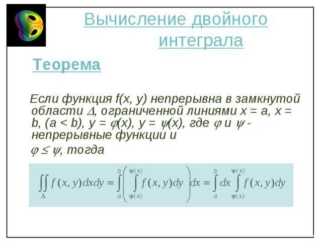 Теорема Теорема Если функция f(x, y) непрерывна в замкнутой области , ограниченной линиями х = a, x = b, (a < b), y = (x), y = (x), где и - непрерывные функции и , тогда