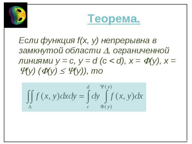 Если функция f(x, y) непрерывна в замкнутой области , ограниченной линиями y = c, y = d (c < d), x = (y), x = (y) ( (y) (y)), то Если функция f(x, y) непрерывна в замкнутой области , ограниченной линиями y = c, y = d (c < d), x = (y), x = (y) …