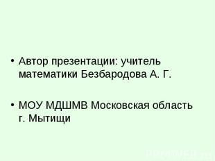 Автор презентации: учитель математики Безбародова А. Г. МОУ МДШМВ Московская обл