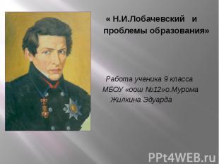 « Н.И.Лобачевский и « Н.И.Лобачевский и проблемы образования» Работа ученика 9 к