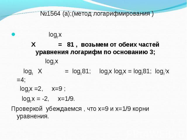 log3 х log3 х Х = 81 , возьмем от обеих частей уравнения логарифм по основанию 3; log3 х log3 Х = log3 81; log3х log3х = log381; log3 2х =4; log3х =2, х=9 ; log3 х = -2, х=1/9. Проверкой убеждаемся , что х=9 и х=1/9 корни уравнения.