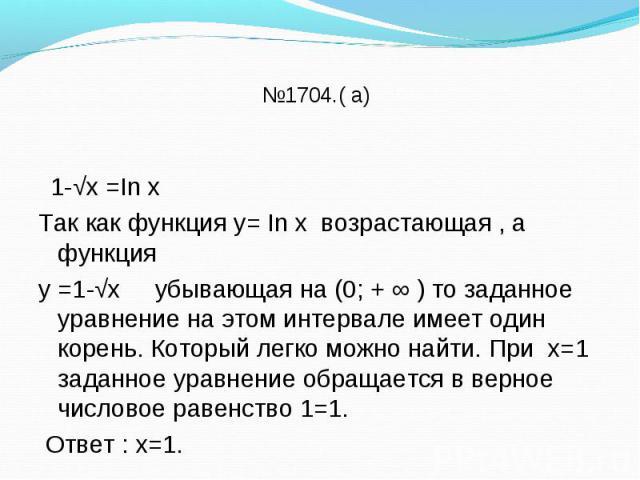 1-√х =In х Так как функция у= In х возрастающая , а функция у =1-√х убывающая на (0; + ∞ ) то заданное уравнение на этом интервале имеет один корень. Который легко можно найти. При х=1 заданное уравнение обращается в верное числовое равенство 1=1. О…