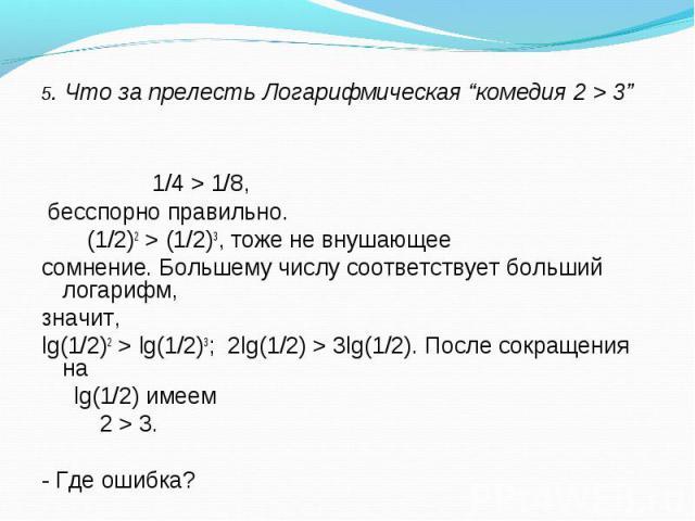 1/4 > 1/8, бесспорно правильно. (1/2)2 > (1/2)3, тоже не внушающее сомнение. Большему числу соответствует больший логарифм, значит, lg(1/2)2 > lg(1/2)3; 2lg(1/2) > 3lg(1/2). После сокращения на lg(1/2) имеем 2 > 3. - Где ошибка?