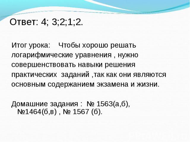 Итог урока: Чтобы хорошо решать Итог урока: Чтобы хорошо решать логарифмические уравнения , нужно совершенствовать навыки решения практических заданий ,так как они являются основным содержанием экзамена и жизни. Домашние задания : № 1563(а,б), №1464…