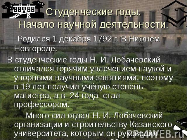 Родился 1 декабря 1792 г. В Нижнем Новгороде. Родился 1 декабря 1792 г. В Нижнем Новгороде. В студенческие годы Н. И. Лобачевский отличался горячим увлечением наукой и упорными научными занятиями, поэтому в 19 лет получил учёную степень магистра, а …
