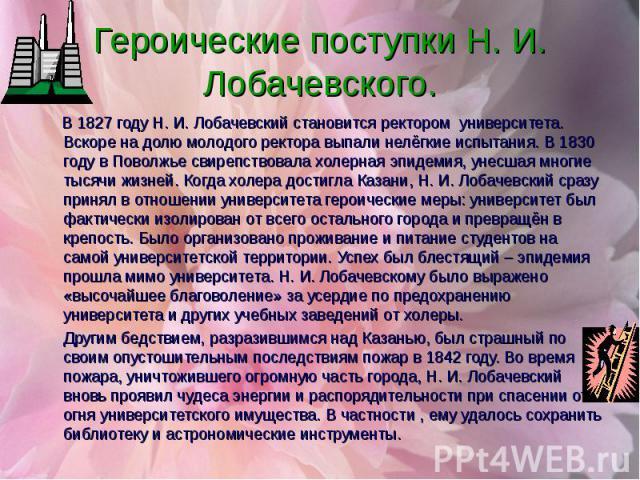 В 1827 году Н. И. Лобачевский становится ректором университета. Вскоре на долю молодого ректора выпали нелёгкие испытания. В 1830 году в Поволжье свирепствовала холерная эпидемия, унесшая многие тысячи жизней. Когда холера достигла Казани, Н. И. Лоб…