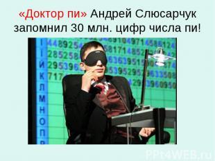 «Доктор пи» Андрей Слюсарчук запомнил 30 млн. цифр числа пи!
