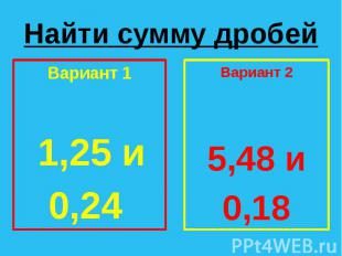 Найти сумму дробей Вариант 1 1,25 и 0,24