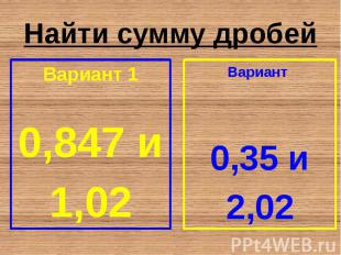 Найти сумму дробей Вариант 1 0,847 и 1,02
