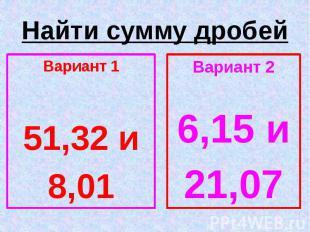 Найти сумму дробей Вариант 1 51,32 и 8,01