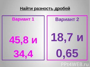 Найти разность дробей Вариант 1 45,8 и 34,4