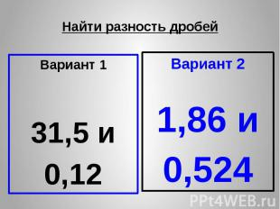 Найти разность дробей Вариант 1 31,5 и 0,12