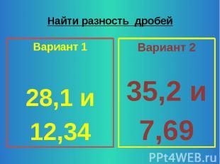 Найти разность дробей Вариант 1 28,1 и 12,34
