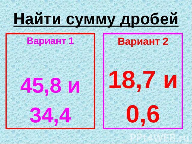 Найти сумму дробей Вариант 1 45,8 и 34,4