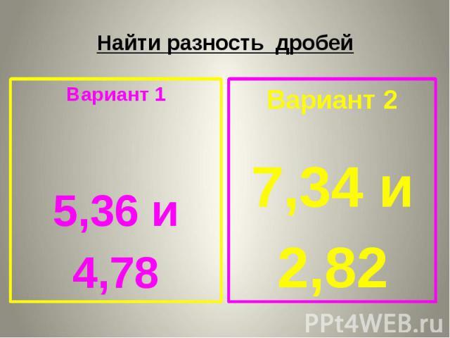 Найти разность дробей Вариант 1 5,36 и 4,78